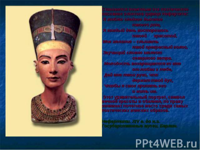 Становится понятным это поэтическое послание эхнатона царице Нефертити: Становится понятным это поэтическое послание эхнатона царице Нефертити: Я люблю сладкое дыхание твоего рта, Я каждый день восторгаюсь твоей красотой, Мое желание – слышать твой …