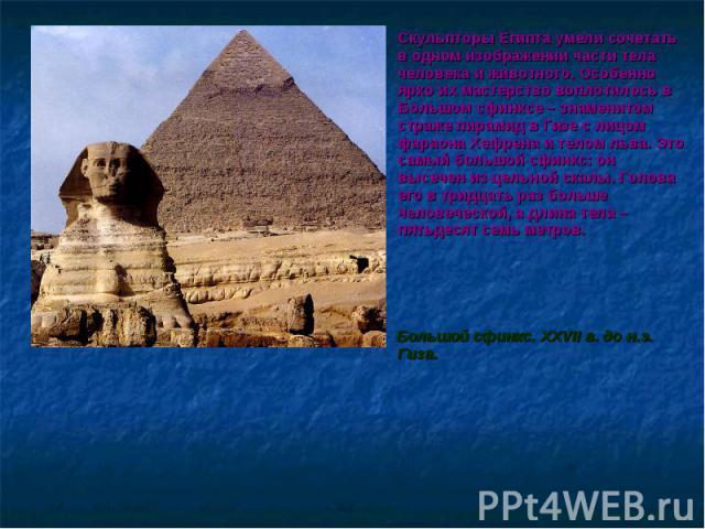 Скульпторы Египта умели сочетать в одном изображении части тела человека и животного. Особенно ярко их мастерство воплотилось в Большом сфинксе – знаменитом страже пирамид в Гизе с лицом фараона Хефрена и телом льва. Это самый большой сфинкс: он выс…