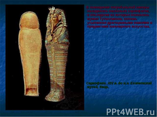 В помещении погребальной камеры находилось несколько саркофагов, в последнем из которых покоилась мумия Тутанхамона, сплошь усыпанная драгоценными камнями и предметами ювелирного искусства. В помещении погребальной камеры находилось несколько саркоф…