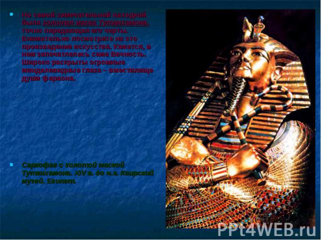Но самой замечательной находкой была золотая маска Тутанхамона, точно передающая его черты. Внимательно посмотрите на это произведение искусства. Кажется, в нем запечатлелась сама Вечность. Широко раскрыты огромные миндалевидные глаза – вместилище д…