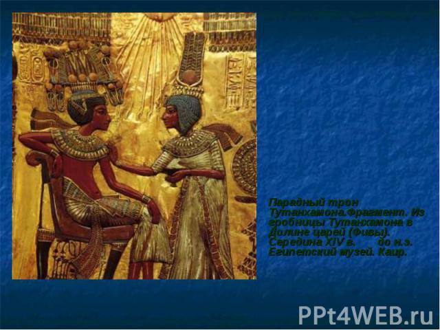 Парадный трон Тутанхамона.Фрагмент. Из гробницы Тутанхамона в Долине царей (Фивы). Середина XIV в. до н.э. Египетский музей. Каир.