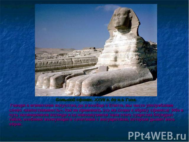 Большой сфинкс. XXVII в. до н.э. Гиза. Большой сфинкс. XXVII в. до н.э. Гиза. Говоря о египетском искусстве, да и вообще о Египте, мы часто употребляем слово «непостижимость». Как не применить это же слово к образу сфинкса! Ибо в чуть насмешливом вз…