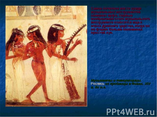 Самое почетное место среди музыкальных инструментов занимает арфа. Первые изображения этого музыкального инструмента относятся еще к эпохе Древнего царства, когда он по форме больше напоминал простой лук. Самое почетное место среди музыкальных инстр…