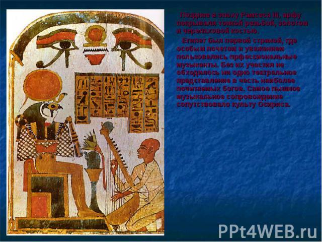 Позднее в эпоху Рамсеса III, арфу покрывали тонкой резьбой, золотом и черепаховой костью. Позднее в эпоху Рамсеса III, арфу покрывали тонкой резьбой, золотом и черепаховой костью. Египет был первой страной, где особым почетом и уважением пользовалис…