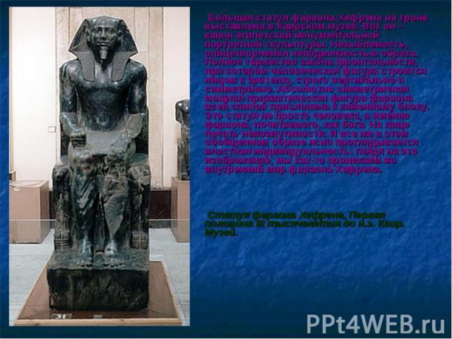 Большая статуя фараона Хефрена на троне выставлена в Каирском музее. Вот он – канон египетской монументальной портретной скульптуры. Незыблемость, олицетворяемая неподвижностью образа. Полное торжество закона фронтальности, при котором человеческая …