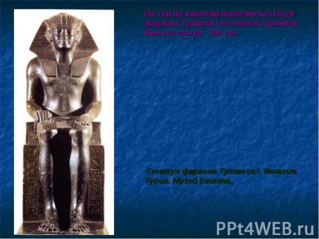 По тем же канонам выполнена статуя фараона Тутмоса I из черного гранита. Высота статуи 104 см. По тем же канонам выполнена статуя фараона Тутмоса I из черного гранита. Высота статуи 104 см. Статуя фараона Тутмоса I. Италия. Турин. Музей Египта.