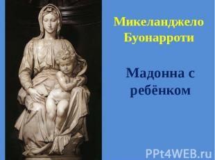 Микеланджело Буонарроти Мадонна с ребёнком
