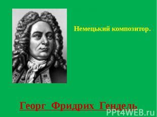 Георг Фридрих Гендель Немецький композитор.