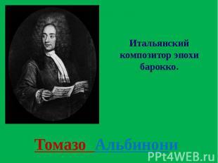 Томазо Альбинони Итальянский композитор эпохи барокко.