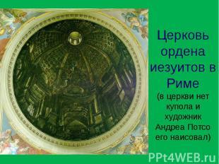 Церковь ордена иезуитов в Риме (в церкви нет купола и художник Андреа Потсо его
