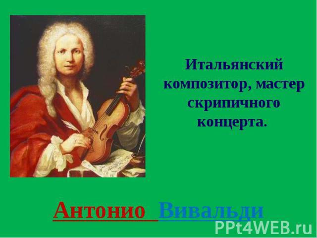 Антонио Вивальди Итальянский композитор, мастер скрипичного концерта.