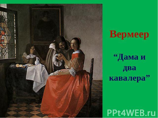 """Вермеер """"Дама и два кавалера"""""""