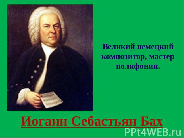 Иоганн Себастьян Бах Великий немецкий композитор, мастер полифонии.