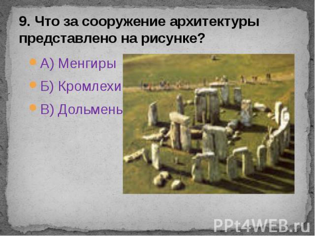 9. Что за сооружение архитектуры представлено на рисунке? А) Менгиры Б) Кромлехи В) Дольмены