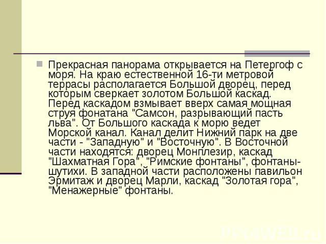 """Прекрасная панорама открывается на Петергоф с моря. На краю естественной 16-ти метровой террасы располагается Большой дворец, перед которым сверкает золотом Большой каскад. Перед каскадом взмывает вверх самая мощная струя фонатана """"Самсон, разр…"""