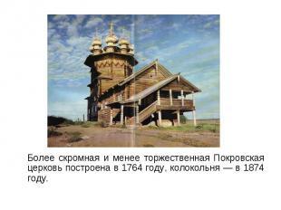 Более скромная и менее торжественная Покровская церковь построена в 1764 году, к