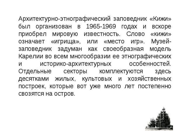 Архитектурно-этнографический заповедник «Кижи» был организован в 1965-1969 годах и вскоре приобрел мировую известность. Слово «кижи» означает «игрища», или «место игр». Музей-заповедник задуман как своеобразная модель Карелии во всем многообразии ее…