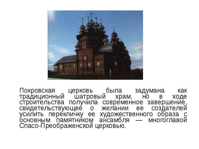 Покровская церковь была задумана как традиционный шатровый храм, но в ходе строительства получила современное завершение, свидетельствующее о желании ее создателей усилить перекличку ее художественного образа с основным памятником ансамбля — многогл…