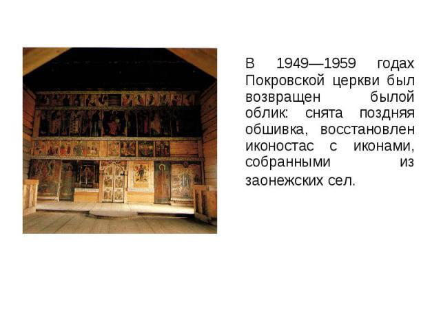 В 1949—1959 годах Покровской церкви был возвращен былой облик: снята поздняя обшивка, восстановлен иконостас с иконами, собранными из заонежских сел. В 1949—1959 годах Покровской церкви был возвращен былой облик: снята поздняя обшивка, восстановлен …