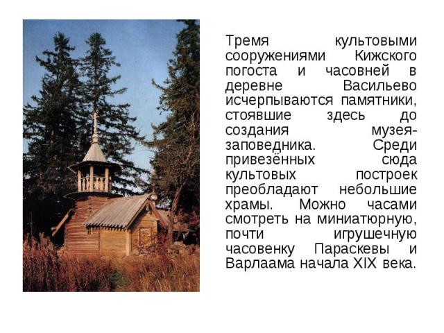 Тремя культовыми сооружениями Кижского погоста и часовней в деревне Васильево исчерпываются памятники, стоявшие здесь до создания музея-заповедника. Среди привезённых сюда культовых построек преобладают небольшие храмы. Можно часами смотреть н…