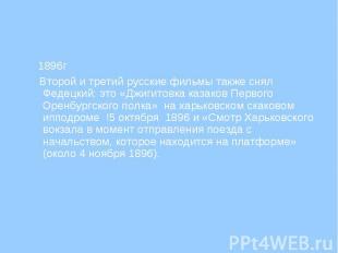 1896г 1896г Второй и третий русские фильмы также снял Федецкий: это «Джигитовка