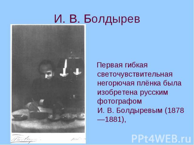 Первая гибкая светочувствительная негорючая плёнка была изобретена русским фотографом И.В.Болдыревым (1878—1881), Первая гибкая светочувствительная негорючая плёнка была изобретена русским фотографом И.В.Болдыревым (1878—1881),