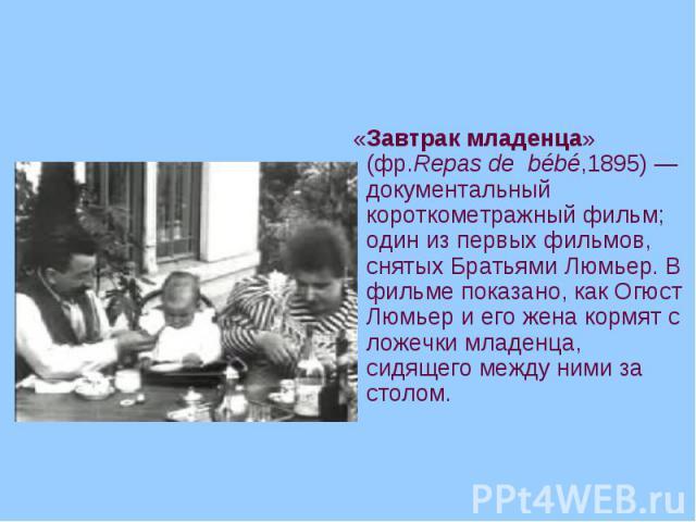«Завтрак младенца» (фр.Repas de bébé,1895)— документальный короткометражный фильм; один из первых фильмов, снятых Братьями Люмьер. В фильме показано, как Огюст Люмьер и его жена кормят с ложечки младенца, сидящего между ними за столом. «Завтра…