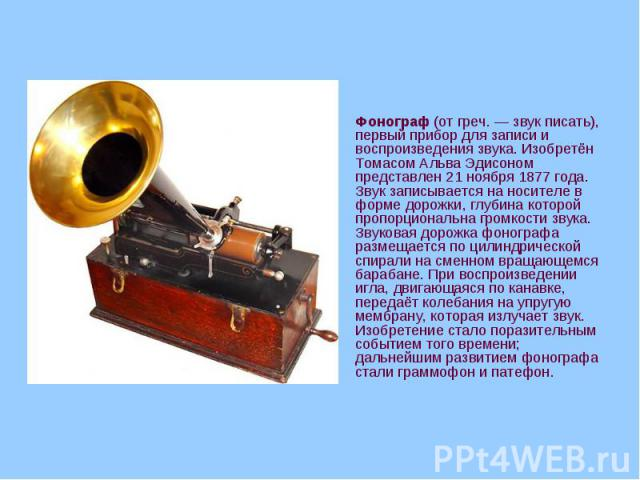 Фонограф (от греч.— звук писать), первый прибор для записи и воспроизведения звука. Изобретён Томасом Альва Эдисоном представлен 21 ноября 1877 года. Звук записывается на носителе в форме дорожки, глубина которой пропорциональна громкости звук…