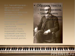 Н.А. Римский-Корсаков – одна из крупнейших фигур в русской культуре. Его творчес