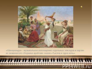 «Шахеразада» - музыкальное воплощение отдельных эпизодов и картин из знаменитого