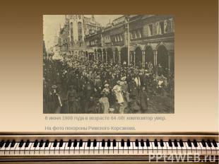 8 июня 1908 года в возрасте 64 лёт композитор умер. 8 июня 1908 года в возрасте