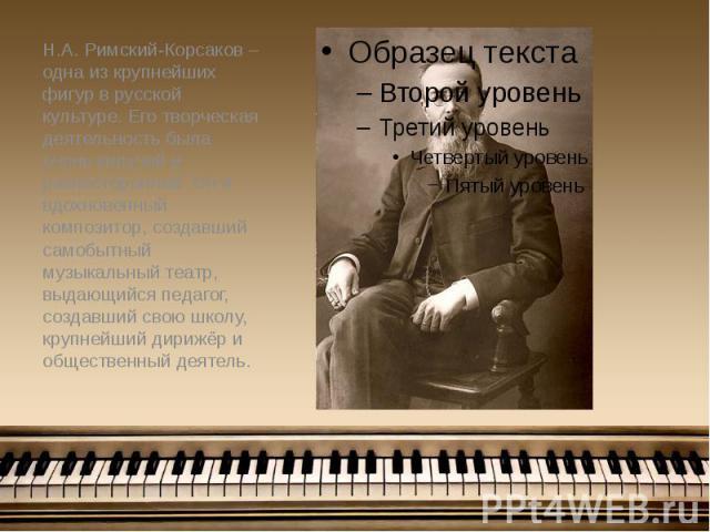 Н.А. Римский-Корсаков – одна из крупнейших фигур в русской культуре. Его творческая деятельность была очень кипучей и разносторонней. Он и вдохновенный композитор, создавший самобытный музыкальный театр, выдающийся педагог, создавший свою школу, кру…