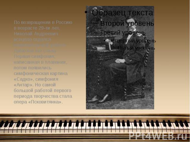 По возвращении в Россию в возрасте 29-ти лет, Николай Андреевич всецело отдался композиторской работе. Дебютом его стала Первая симфония, написанная в плавании, потом появились симфоническая картина «Садко», симфония «Антар». Но самой большой работо…