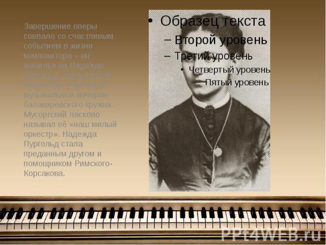 Завершение оперы совпало со счастливым событием в жизни композитора – он женился на Надежде Пургольд, талантливой пианистке, участнице музыкальных вечеров балакиревского кружка. Мусоргский ласково называл её «наш милый оркестр». Надежда Пургольд ста…