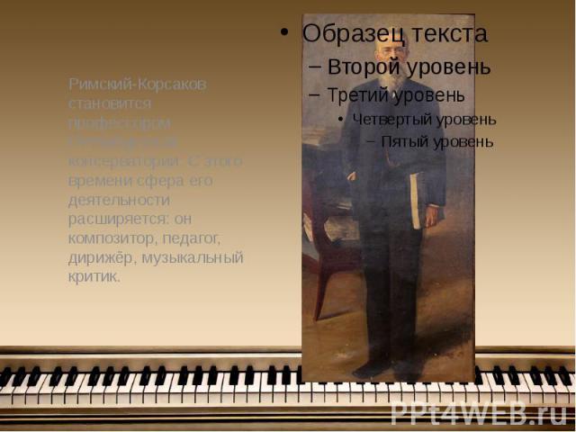Римский-Корсаков становится профессором Петербургской консерватории. С этого времени сфера его деятельности расширяется: он композитор, педагог, дирижёр, музыкальный критик. Римский-Корсаков становится профессором Петербургской консерватории. С этог…