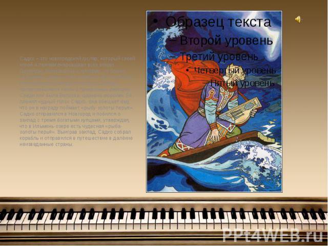 Садко – это новгородский гусляр, который своей игрой и пением очаровывал всех вокруг. Однажды, поругавшись с купцами, он пошел кИльмень-озеру и стал играть на пустом берегу. Неожиданно из озера показались лебеди, превратившиеся затем в прекрас…