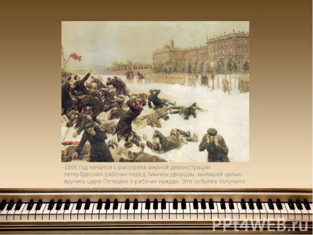 1905 год начался с расстрела мирной демонстрации петербургских рабочих перед Зимнем дворцом, имевшей целью вручить царю Петицию о рабочих нуждах. Это событие получило название «Кровавое воскресенье». 1905 год начался с расстрела мирной демонстрации …