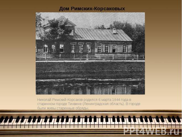 Николай Римский-Корсаков родился 6 марта 1844 года в старинном городе Тихвине (Ленинградская область). В городе были живы старинные обряды. Николай Римский-Корсаков родился 6 марта 1844 года в старинном городе Тихвине (Ленинградская область). В горо…