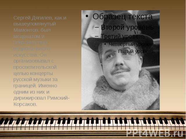Сергей Дягилев, как и вышеупомянутый Мамонтов, был меценатом и покровителем национального искусства. Он организовывал с просветительской целью концерты русской музыки за границей. Именно одним из них и дирижировал Римский-Корсаков. Сергей Дягилев, к…