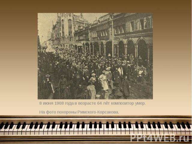 8 июня 1908 года в возрасте 64 лёт композитор умер. 8 июня 1908 года в возрасте 64 лёт композитор умер. На фото похороны Римского-Корсакова.