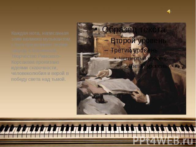 Каждая нота, написанная этим великим музыкантом, стала признанием любви творца к Вселенной. Творчество Римского-Корсакова пронизано идеями сказочности, человеколюбия и верой в победу света над тьмой. Каждая нота, написанная этим великим музыкантом, …