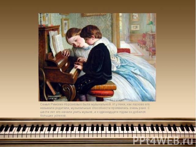 Семья Римских-Корсаковых была музыкальной. И у Ники, как ласково его называли родители, музыкальные способности проявились очень рано. С шести лет его начали учить музыке, и к одиннадцати годам он добился больших успехов. Семья Римских-Корсаковых бы…