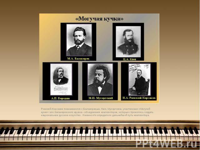 Римский-Корсаков познакомился с Балакиревым, Кюи, Мусоргским, участниками «Могучей кучки» или балакиревского кружка - объединения композиторов, которые стремились создать национальное русское искусство. Именно это определило дальнейший путь композит…