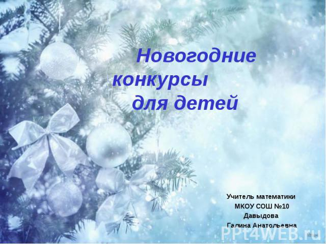 Новогодние конкурсы для детей Учитель математики МКОУ СОШ №10 Давыдова Галина Анатольевна