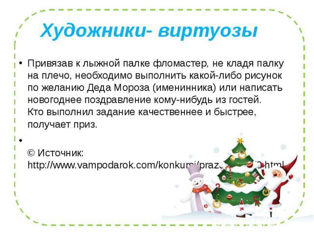 Художники- виртуозы Привязав к лыжной палке фломастер, не кладя палку на плечо, необходимо выполнить какой-либо рисунок по желанию Деда Мороза (именинника) или написать новогоднее поздравление кому-нибудь из гостей. Кто выполнил задание качественнее…