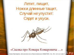 Летит, пищит, Ножки длинные тащит, Случай не упустит: Сядет и укуси.