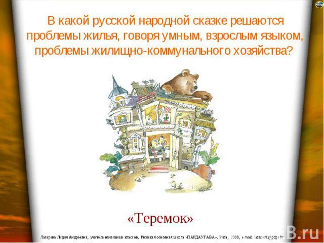 В какой русской народной сказке решаются проблемы жилья, говоря умным, взрослым языком, проблемы жилищно-коммунального хозяйства?