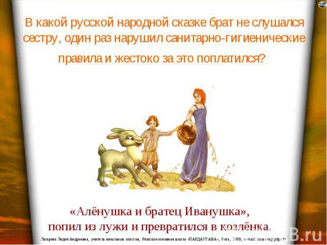 В какой русской народной сказке брат не слушался сестру, один раз нарушил санитарно-гигиенические правила и жестоко за это поплатился?