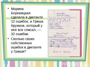 Марина Боровицкая сделала в диктанте 12 ошибок, а Гриша Кружков, который у нее в