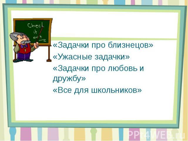 «Задачки про близнецов» «Ужасные задачки» «Задачки про любовь и дружбу» «Все для школьников»